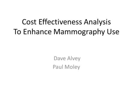 Cost Effectiveness Analysis To Enhance Mammography Use Dave Alvey Paul Moley.