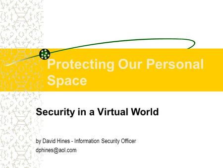 Protecting Our Personal Space Security in a Virtual World by David Hines - Information Security Officer