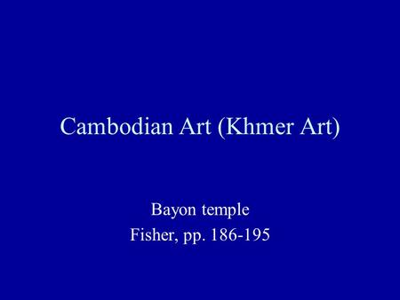 Cambodian Art (Khmer Art) Bayon temple Fisher, pp. 186-195.