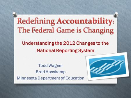 Todd Wagner Brad Hasskamp Minnesota Department of Education Understanding the 2012 Changes to the National Reporting System.