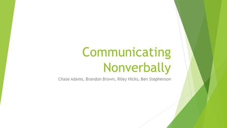 Communicating Nonverbally Chase Adams, Brandon Brown, Riley Hicks, Ben Stephenson.