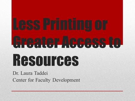 Less Printing or Greater Access to Resources Dr. Laura Taddei Center for Faculty Development.