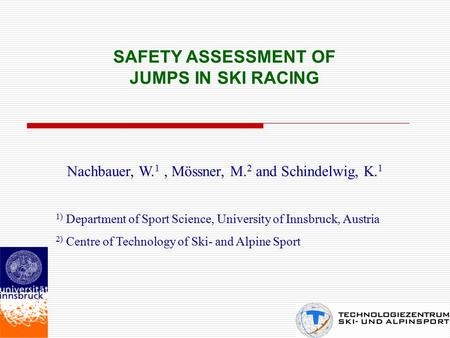SAFETY ASSESSMENT OF JUMPS IN SKI RACING Nachbauer, W. 1, Mössner, M. 2 and Schindelwig, K. 1 1) Department of Sport Science, University of Innsbruck,