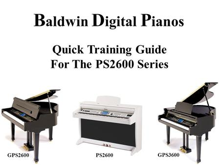 B aldwin D igital P ianos Quick Training Guide For The PS2600 Series GPS2600 GPS3600 PS2600.