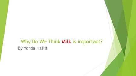 Why Do We Think Milk is important? By Yorda Hailit.