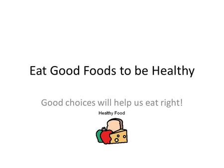 Eat Good Foods to be Healthy Good choices will help us eat right!
