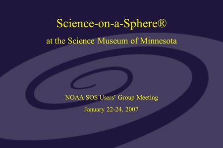 Science-on-a-Sphere® at the Science Museum of Minnesota NOAA SOS Users' Group Meeting January 22-24, 2007.