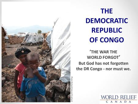 'THE WAR THE WORLD FORGOT' But God has not forgotten the DR Congo - nor must we. THE DEMOCRATIC REPUBLIC OF CONGO Photo:Richard Hanson/Tearfund.