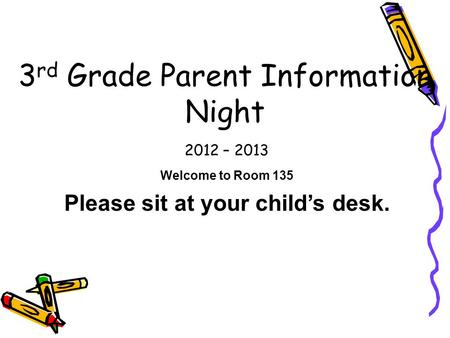 2012 – 2013 3 rd Grade Parent Information Night Welcome to Room 135 Please sit at your child's desk.