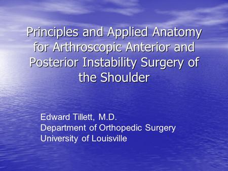 Principles and Applied Anatomy for Arthroscopic Anterior and Posterior Instability Surgery of the Shoulder Edward Tillett, M.D. Department of Orthopedic.
