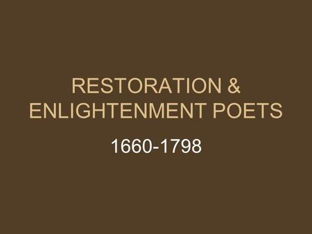 RESTORATION & ENLIGHTENMENT POETS 1660-1798. 17th Century: Enlightenment a reaction against the religious anxiety of the Reformation era Charles II returned.