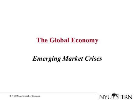 The Global Economy Emerging Market Crises © NYU Stern School of Business.
