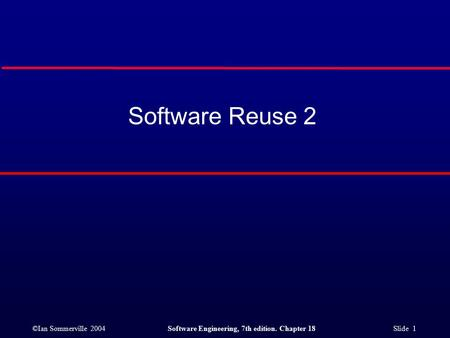 ©Ian Sommerville 2004Software Engineering, 7th edition. Chapter 18 Slide 1 Software Reuse 2.
