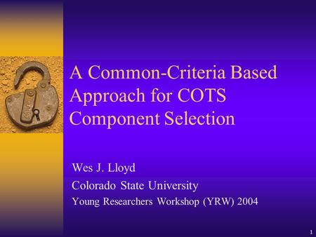 1 A Common-Criteria Based Approach for COTS Component Selection Wes J. Lloyd Colorado State University Young Researchers Workshop (YRW) 2004.