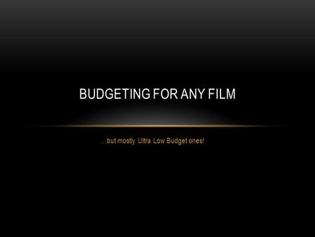 …but mostly Ultra Low Budget ones! BUDGETING FOR ANY FILM.