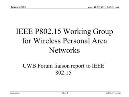 Doc.: IEEE 802.15-05/0xxxr0 Submission January 2005 Gifford, FreescaleSlide 1 IEEE P802.15 Working Group for Wireless Personal Area Networks UWB Forum.