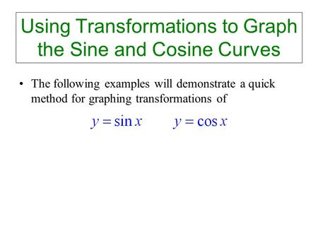 Using Transformations to Graph the Sine and Cosine Curves The following examples will demonstrate a quick method for graphing transformations of.