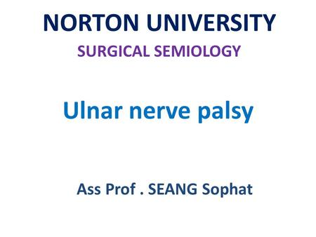 Ulnar nerve palsy NORTON UNIVERSITY SURGICAL SEMIOLOGY Ass Prof. SEANG Sophat.