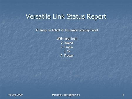 16 Sep 2008 Versatile Link Status Report F. Vasey on behalf of the project steering board With input from C. Issever J. Troska.