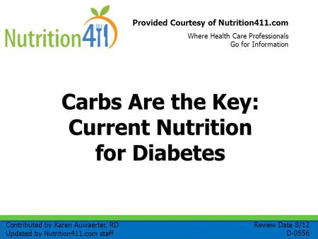 Provided Courtesy of Nutrition411.com Where Health Care Professionals Go for Information Carbs Are the Key: Current Nutrition for Diabetes Review Date.