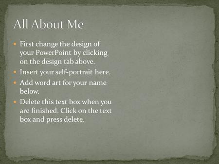First change the design of your PowerPoint by clicking on the design tab above. Insert your self-portrait here. Add word art for your name below. Delete.