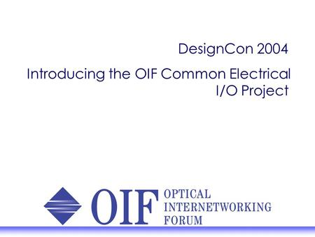 DesignCon 2004 Introducing the OIF Common Electrical I/O Project.