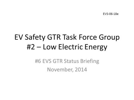 EV Safety GTR Task Force Group #2 – Low Electric Energy #6 EVS GTR Status Briefing November, 2014 EVS-06-18e.