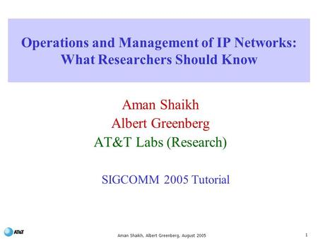 1 Aman Shaikh, Albert Greenberg, August 2005 Operations and Management of IP Networks: What Researchers Should Know Aman Shaikh Albert Greenberg AT&T.