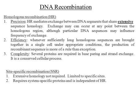 Homologous recombination (HR) 1.Precision: HR mediates exchange between DNA segments that share extensive sequence homology. Exchange may can occur at.