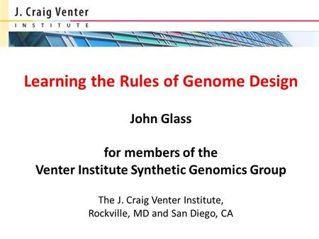 Learning the Rules of Genome Design John Glass for members of the Venter Institute Synthetic Genomics Group The J. Craig Venter Institute, Rockville,