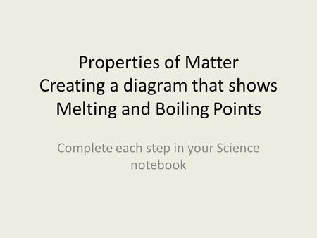 Properties of Matter Creating a diagram that shows Melting and Boiling Points Complete each step in your Science notebook.