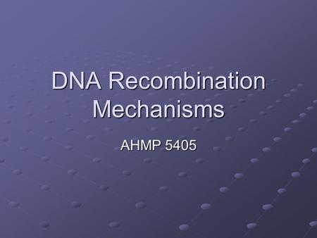 DNA Recombination Mechanisms AHMP 5405. Objectives List the major classes of mobile genetic elements (we went over this before) Describe the process of.