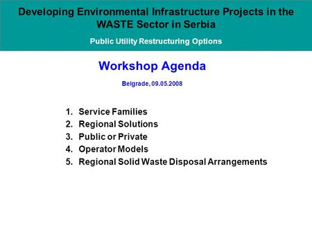 Workshop Agenda Belgrade, 09.05.2008 1.Service Families 2.Regional Solutions 3.Public or Private 4.Operator Models 5.Regional Solid Waste Disposal Arrangements.