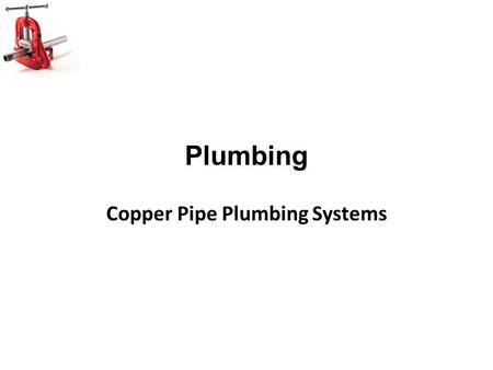 Plumbing Copper Pipe Plumbing Systems. Objectives Identify two different kinds of copper pipe in class with 100% accuracy. Understand the differences.