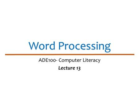 Word Processing ADE100- Computer Literacy Lecture 13.