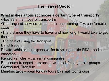 1 The Travel Sector What makes a tourist choose a certain type of transport? How safe the mode of transport is The range of services offered – air conditioning,