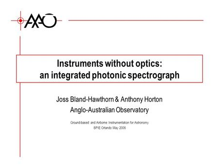 Instruments without optics: an integrated photonic spectrograph Joss Bland-Hawthorn & Anthony Horton Anglo-Australian Observatory Ground-based and Airborne.