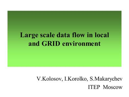 Large scale data flow in local and GRID environment V.Kolosov, I.Korolko, S.Makarychev ITEP Moscow.