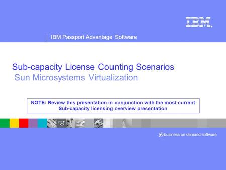 Sub-capacity License Counting Scenarios Sun Microsystems Virtualization NOTE: Review this presentation in conjunction with the most current Sub-capacity.