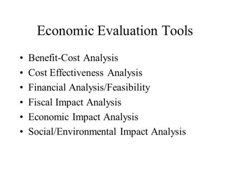 Economic Evaluation Tools Benefit-Cost Analysis Cost Effectiveness Analysis Financial Analysis/Feasibility Fiscal Impact Analysis Economic Impact Analysis.