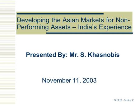 FAIR III – Session V Developing the Asian Markets for Non- Performing Assets – India's Experience November 11, 2003 Presented By: Mr. S. Khasnobis.