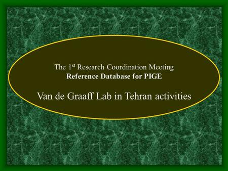 The 1 st Research Coordination Meeting Reference Database for PIGE Van de Graaff Lab in Tehran activities.