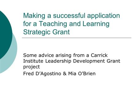 Making a successful application for a Teaching and Learning Strategic Grant Some advice arising from a Carrick Institute Leadership Development Grant project.
