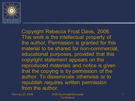 February 22, 20062006 Southwest Educause Conference 1 Copyright Rebecca Frost Davis, 2006. This work is the intellectual property of the author. Permission.