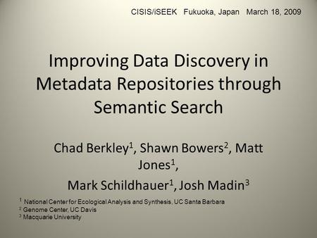 Improving Data Discovery in Metadata Repositories through Semantic Search Chad Berkley 1, Shawn Bowers 2, Matt Jones 1, Mark Schildhauer 1, Josh Madin.