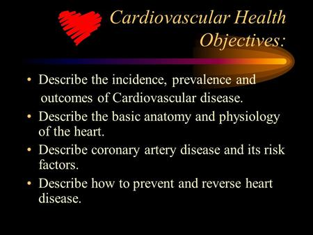 Cardiovascular Health Objectives: Describe the incidence, prevalence and outcomes of Cardiovascular disease. Describe the basic anatomy and physiology.