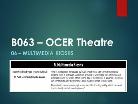 06 – MULTIMEDIA KIOSKS B063 – OCER Theatre. Multimedia Kiosks Self Service Kiosk View Multimedia files using web browsing Purchasing tickets Also used.
