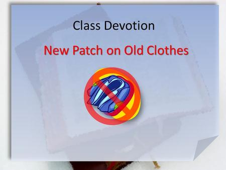 Class Devotion New Patch on Old Clothes. Mark 2:21-22 (NIV) No one sews a patch of unshrunk cloth on an old garment. If he does, the new piece will pull.