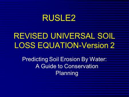 REVISED UNIVERSAL SOIL LOSS EQUATION-Version 2 Predicting Soil Erosion By Water: A Guide to Conservation Planning RUSLE2.