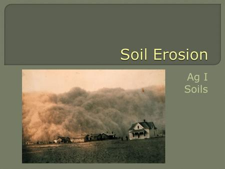 Ag I Soils.  Differentiate between natural soil erosion and soil erosion caused by humans  List the main causes of accelerated erosion  List and define.